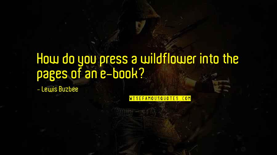 I'm A Wildflower Quotes By Lewis Buzbee: How do you press a wildflower into the