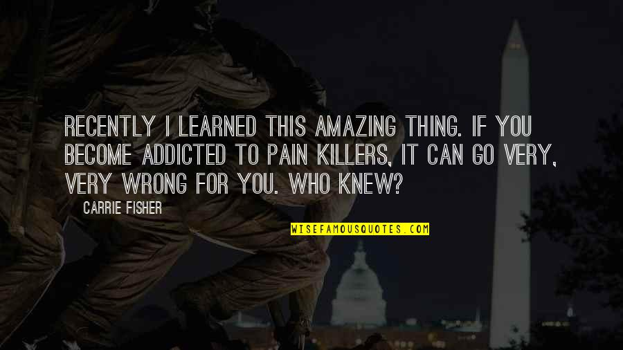 I'm Addicted To The Pain Quotes By Carrie Fisher: Recently I learned this amazing thing. If you