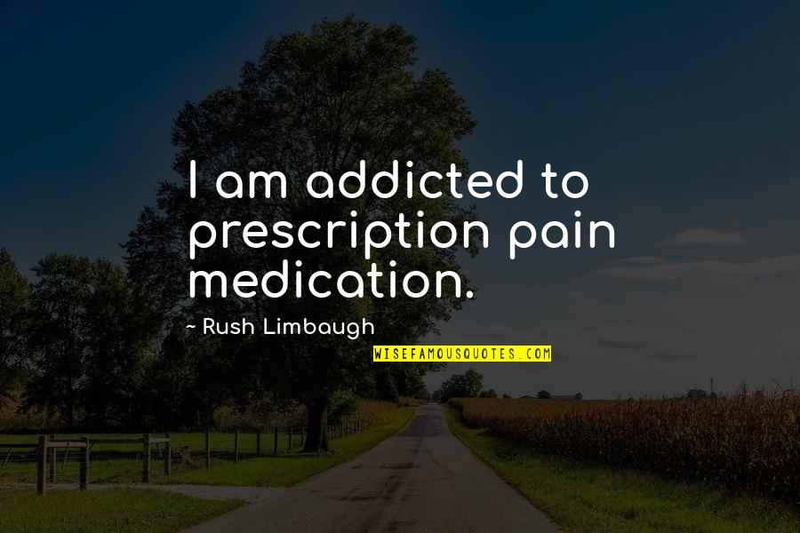 I'm Addicted To The Pain Quotes By Rush Limbaugh: I am addicted to prescription pain medication.