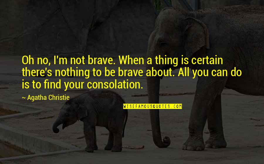 I'm All About You Quotes By Agatha Christie: Oh no, I'm not brave. When a thing