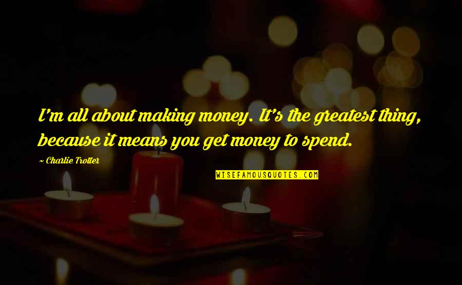 I'm All About You Quotes By Charlie Trotter: I'm all about making money. It's the greatest