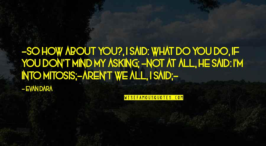 I'm All About You Quotes By Evan Dara: -So how about you?, I said: what do