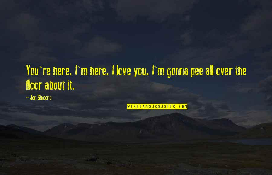 I'm All About You Quotes By Jen Sincero: You're here. I'm here. I love you. I'm