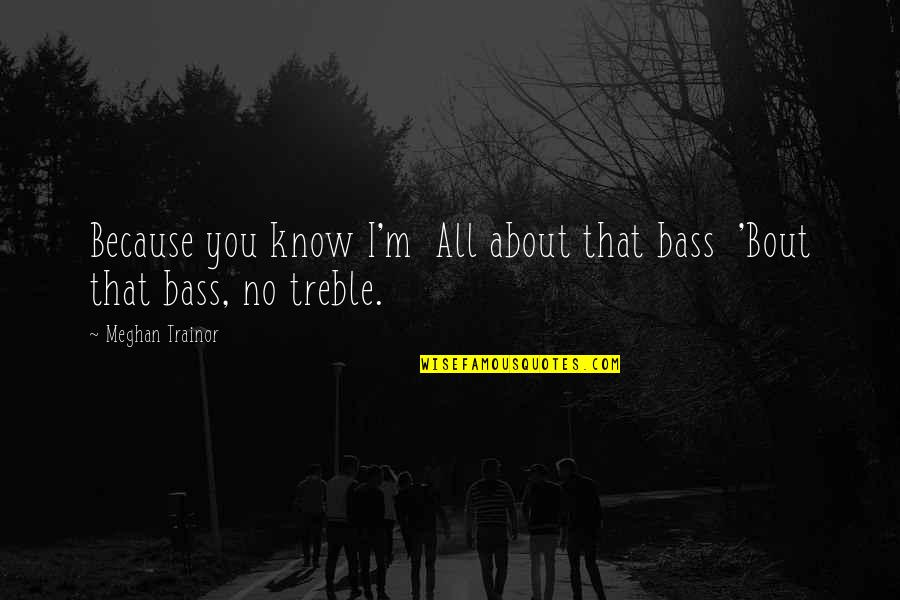 I'm All About You Quotes By Meghan Trainor: Because you know I'm All about that bass