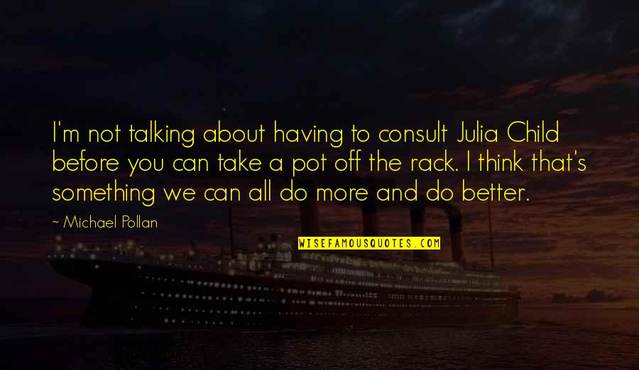 I'm All About You Quotes By Michael Pollan: I'm not talking about having to consult Julia