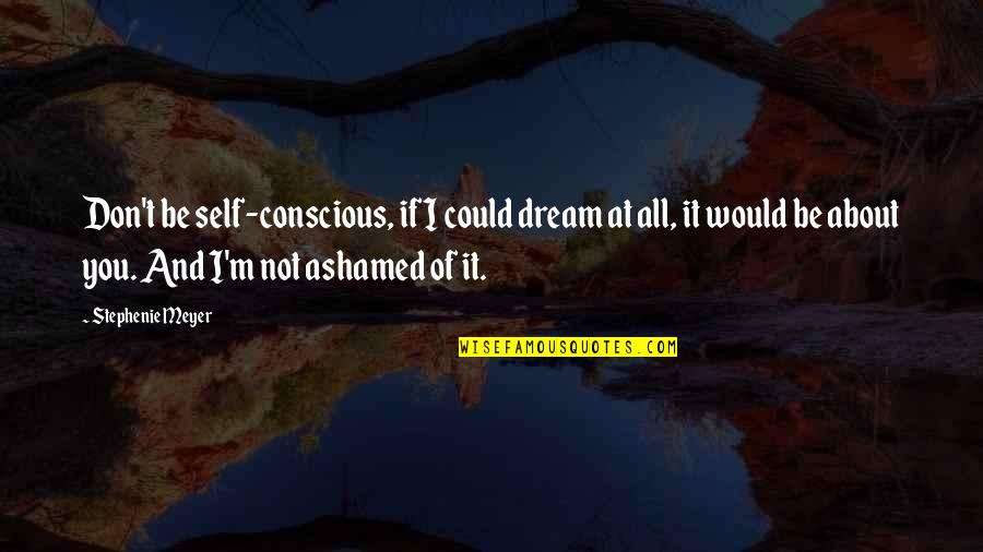 I'm All About You Quotes By Stephenie Meyer: Don't be self-conscious, if I could dream at