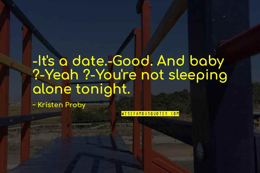 I'm Alone Tonight Quotes By Kristen Proby: -It's a date.-Good. And baby ?-Yeah ?-You're not