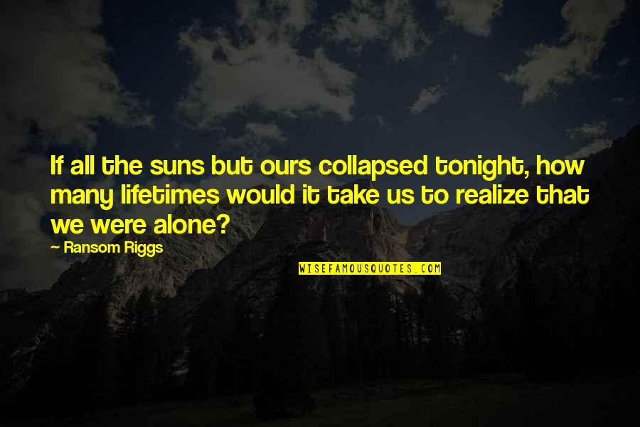 I'm Alone Tonight Quotes By Ransom Riggs: If all the suns but ours collapsed tonight,