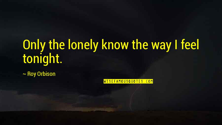 I'm Alone Tonight Quotes By Roy Orbison: Only the lonely know the way I feel