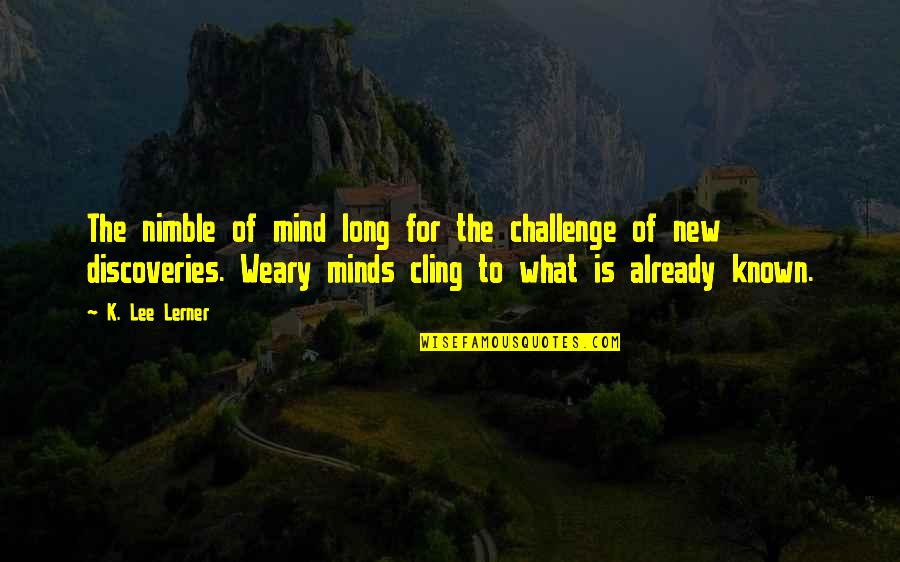Im Confident Not Cocky Quotes By K. Lee Lerner: The nimble of mind long for the challenge