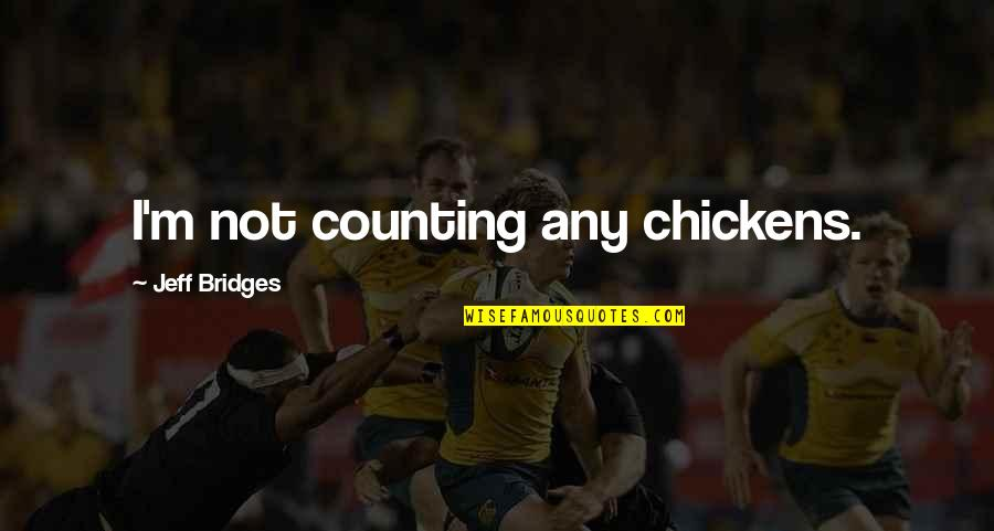 I'm Counting On You Quotes By Jeff Bridges: I'm not counting any chickens.