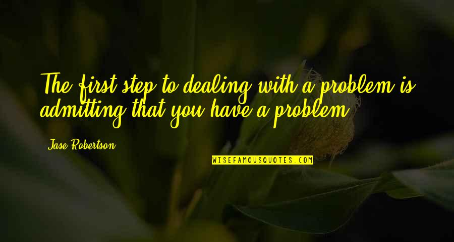 Im Da Best Quotes By Jase Robertson: The first step to dealing with a problem