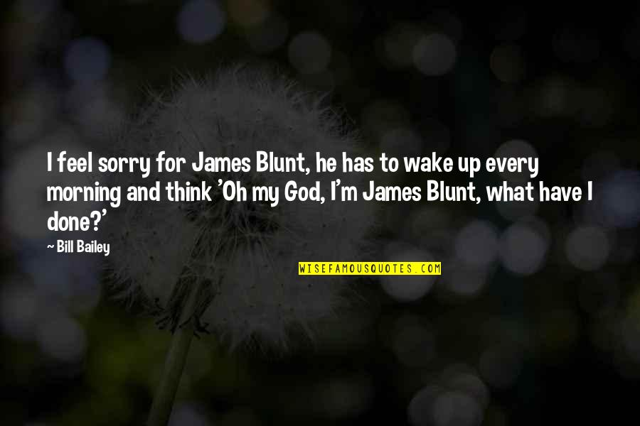 I'm Done Funny Quotes By Bill Bailey: I feel sorry for James Blunt, he has