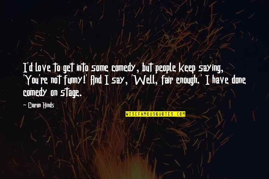 I'm Done Funny Quotes By Ciaran Hinds: I'd love to get into some comedy, but