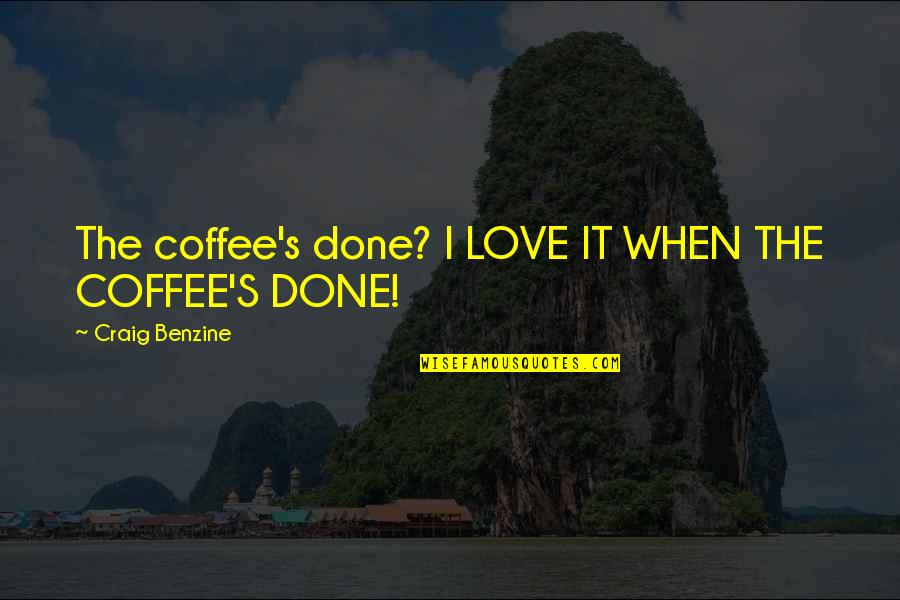 I'm Done Funny Quotes By Craig Benzine: The coffee's done? I LOVE IT WHEN THE
