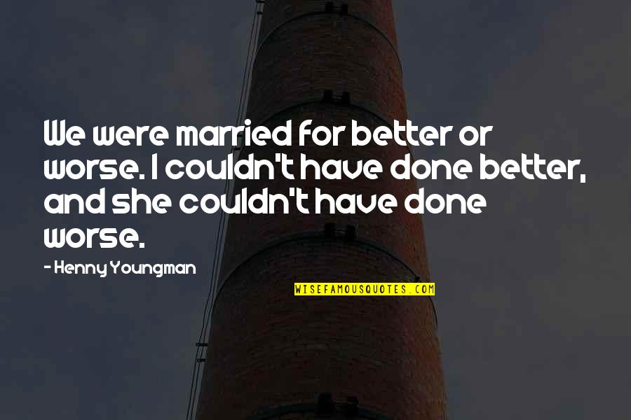 I'm Done Funny Quotes By Henny Youngman: We were married for better or worse. I