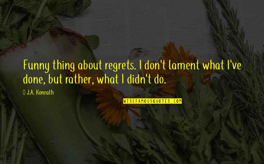 I'm Done Funny Quotes By J.A. Konrath: Funny thing about regrets. I don't lament what