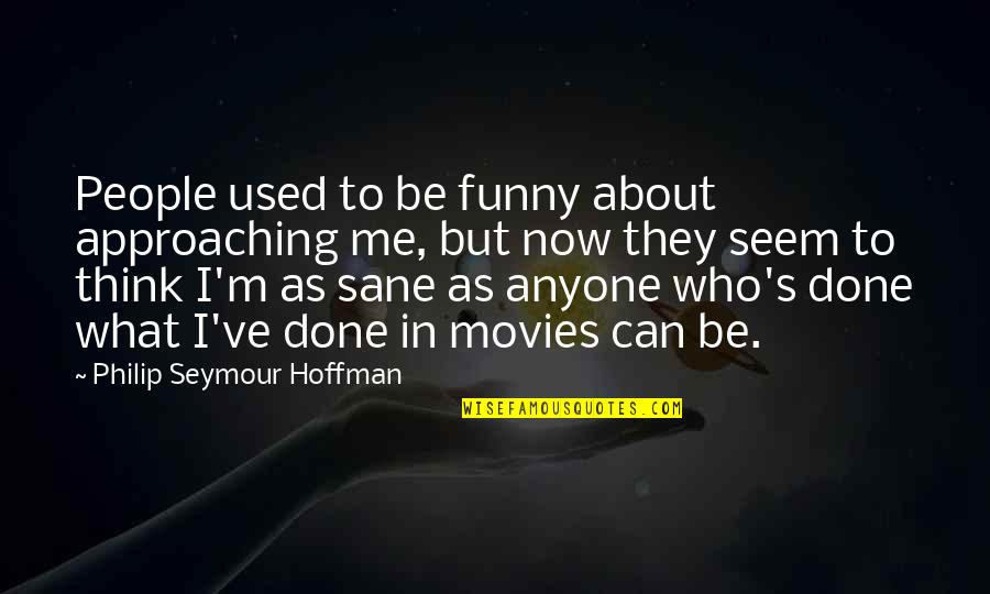 I'm Done Funny Quotes By Philip Seymour Hoffman: People used to be funny about approaching me,