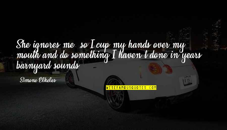 I'm Done Funny Quotes By Simone Elkeles: She ignores me, so I cup my hands