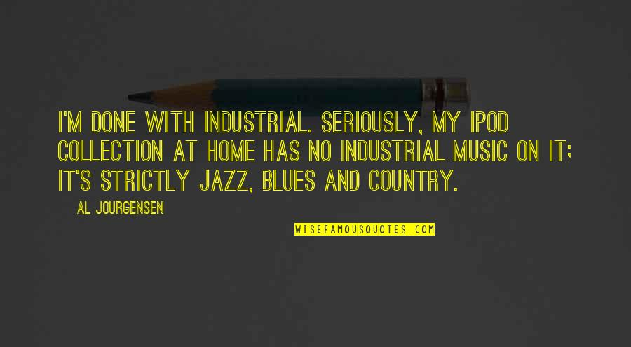 I'm Done With Quotes By Al Jourgensen: I'm done with industrial. Seriously, my iPod collection