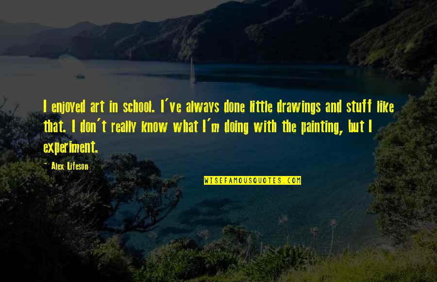 I'm Done With Quotes By Alex Lifeson: I enjoyed art in school. I've always done