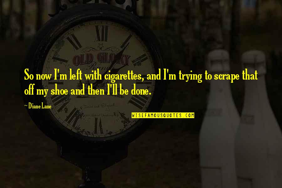 I'm Done With Quotes By Diane Lane: So now I'm left with cigarettes, and I'm