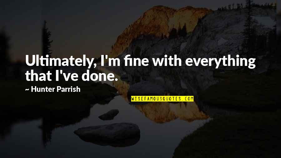 I'm Done With Quotes By Hunter Parrish: Ultimately, I'm fine with everything that I've done.