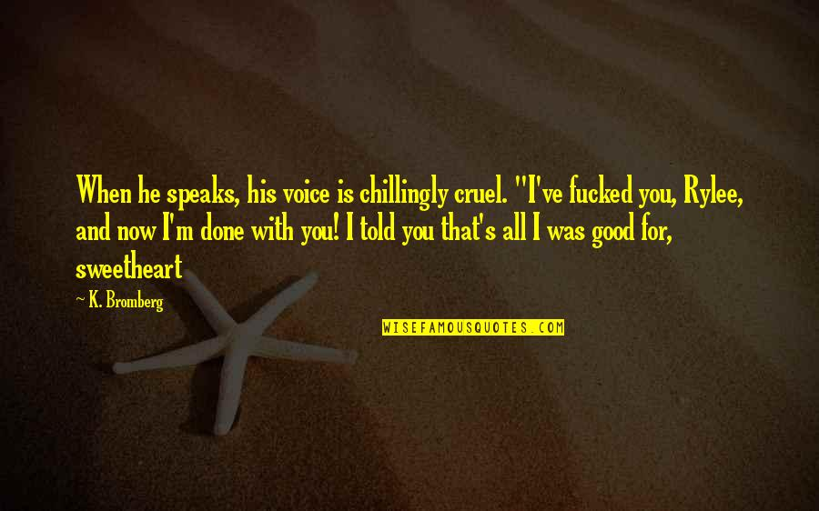 I'm Done With Quotes By K. Bromberg: When he speaks, his voice is chillingly cruel.