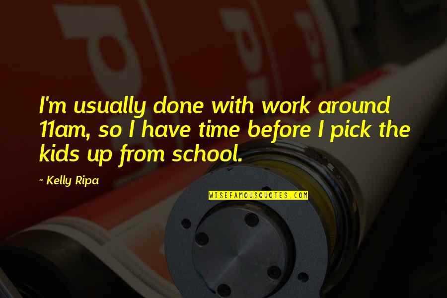 I'm Done With Quotes By Kelly Ripa: I'm usually done with work around 11am, so