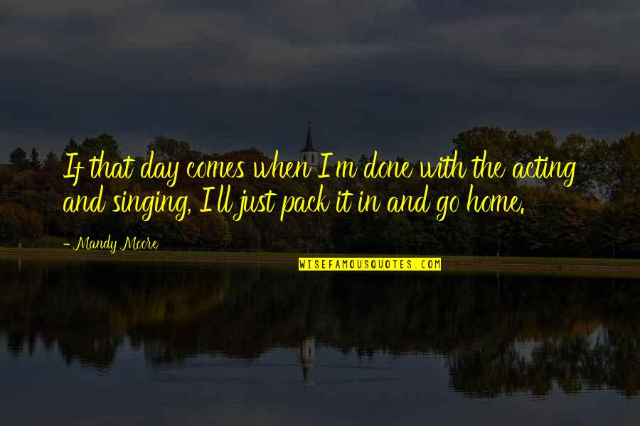 I'm Done With Quotes By Mandy Moore: If that day comes when I'm done with