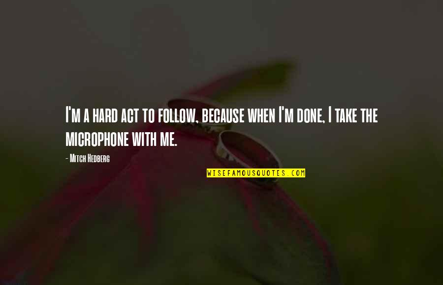 I'm Done With Quotes By Mitch Hedberg: I'm a hard act to follow, because when