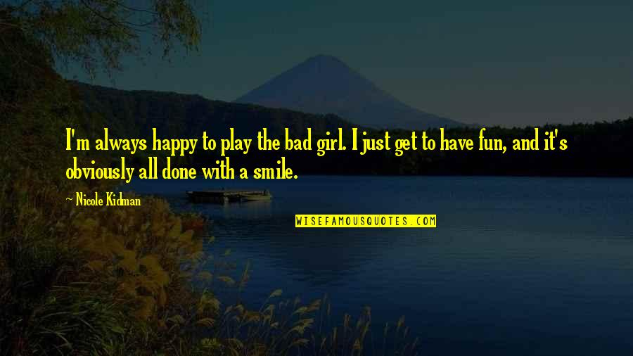 I'm Done With Quotes By Nicole Kidman: I'm always happy to play the bad girl.