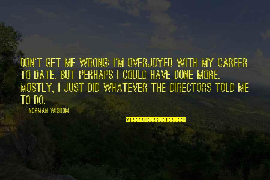 I'm Done With Quotes By Norman Wisdom: Don't get me wrong: I'm overjoyed with my