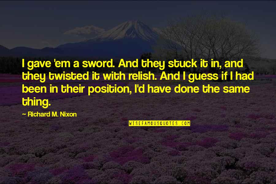 I'm Done With Quotes By Richard M. Nixon: I gave 'em a sword. And they stuck