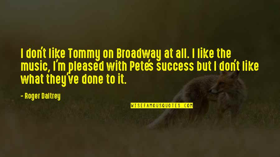 I'm Done With Quotes By Roger Daltrey: I don't like Tommy on Broadway at all.