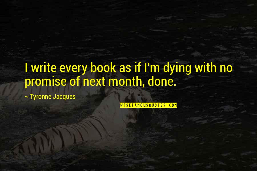 I'm Done With Quotes By Tyronne Jacques: I write every book as if I'm dying