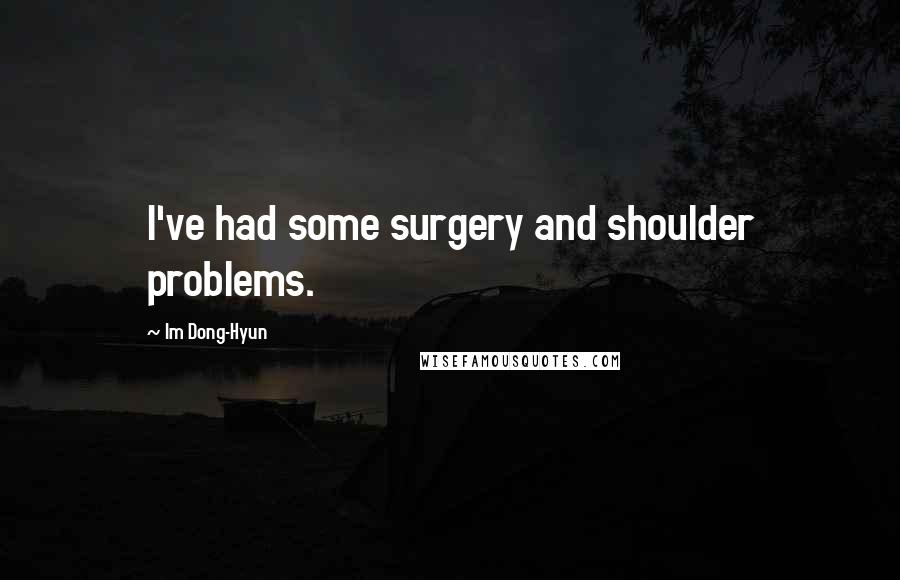 Im Dong-Hyun quotes: I've had some surgery and shoulder problems.