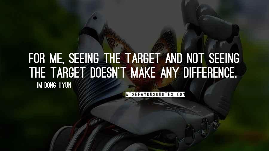 Im Dong-Hyun quotes: For me, seeing the target and not seeing the target doesn't make any difference.