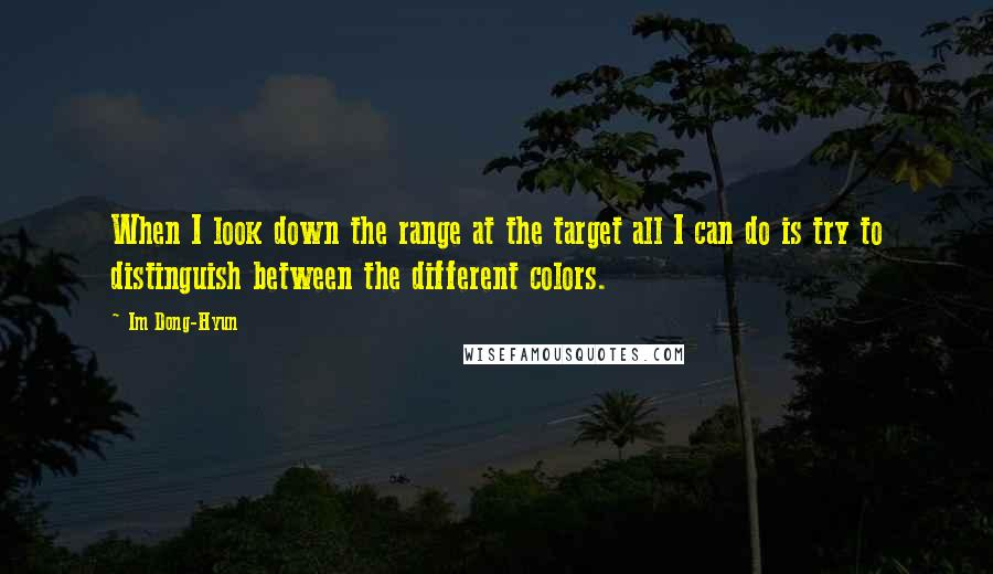 Im Dong-Hyun quotes: When I look down the range at the target all I can do is try to distinguish between the different colors.