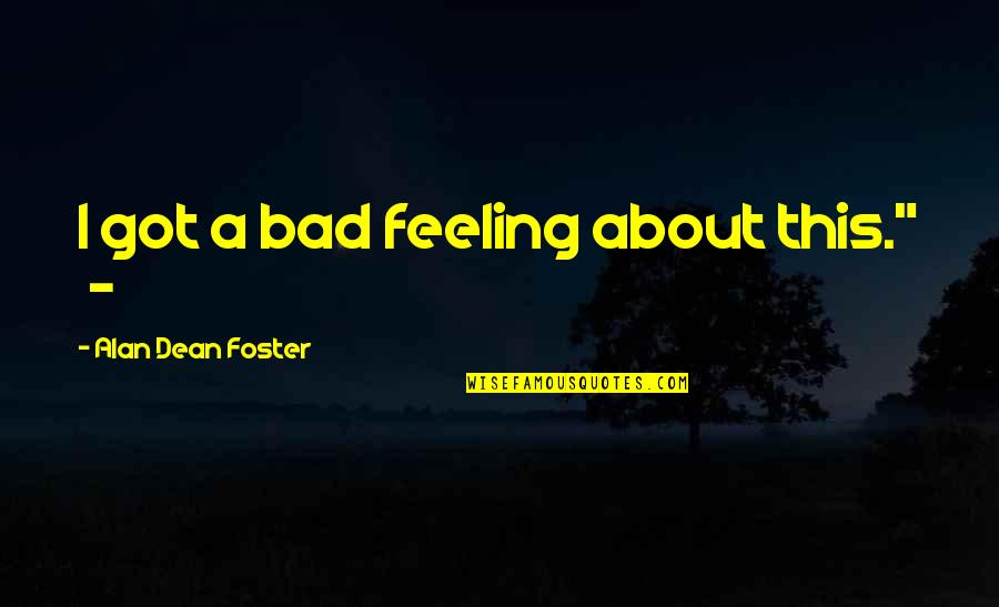 "I'm Feeling Bad Quotes By Alan Dean Foster: I got a bad feeling about this."" -"