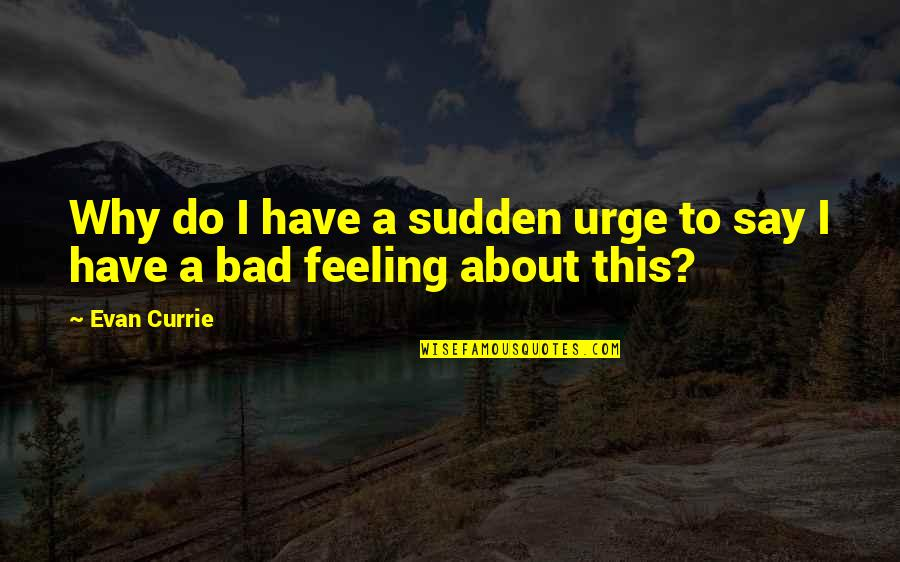 I'm Feeling Bad Quotes By Evan Currie: Why do I have a sudden urge to