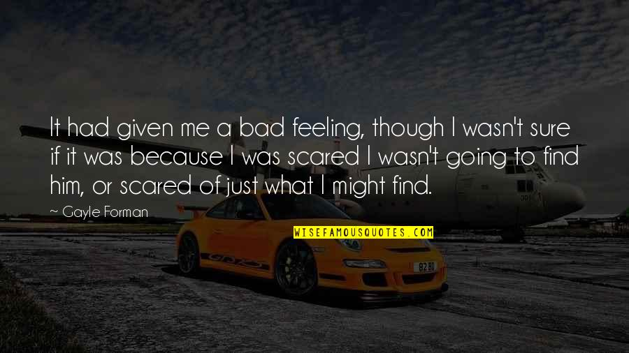I'm Feeling Bad Quotes By Gayle Forman: It had given me a bad feeling, though