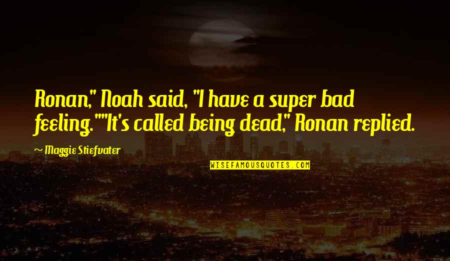 "I'm Feeling Bad Quotes By Maggie Stiefvater: Ronan,"" Noah said, ""I have a super bad"