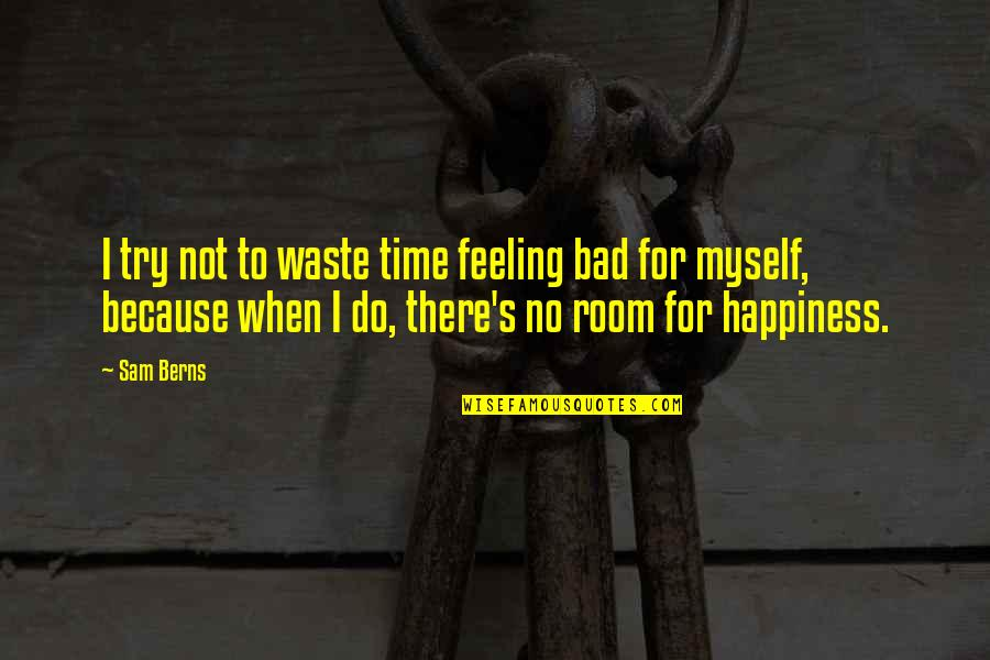 I'm Feeling Bad Quotes By Sam Berns: I try not to waste time feeling bad