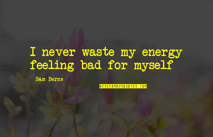 I'm Feeling Bad Quotes By Sam Berns: I never waste my energy feeling bad for