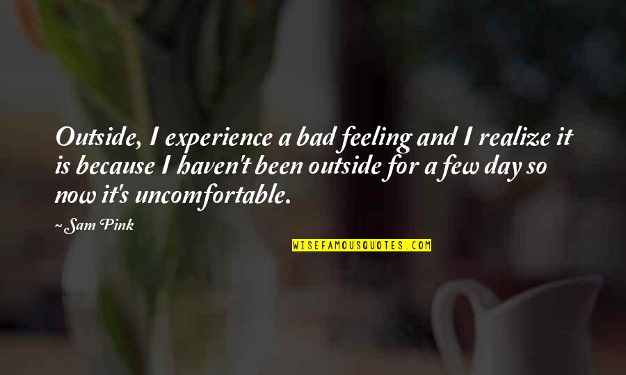 I'm Feeling Bad Quotes By Sam Pink: Outside, I experience a bad feeling and I