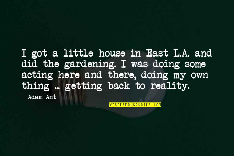 I'm Getting There Quotes By Adam Ant: I got a little house in East L.A.