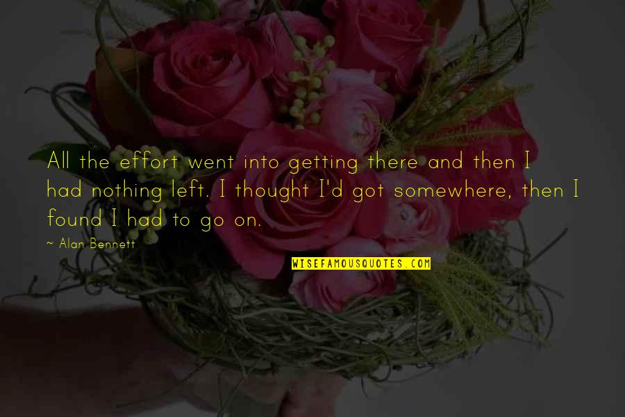 I'm Getting There Quotes By Alan Bennett: All the effort went into getting there and