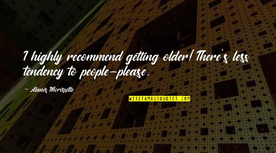 I'm Getting There Quotes By Alanis Morissette: I highly recommend getting older! There's less tendency