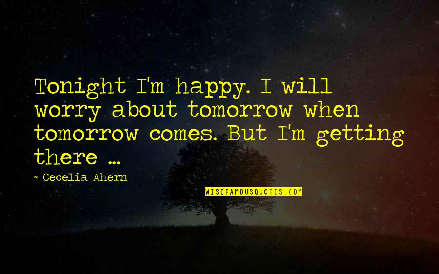 I'm Getting There Quotes By Cecelia Ahern: Tonight I'm happy. I will worry about tomorrow